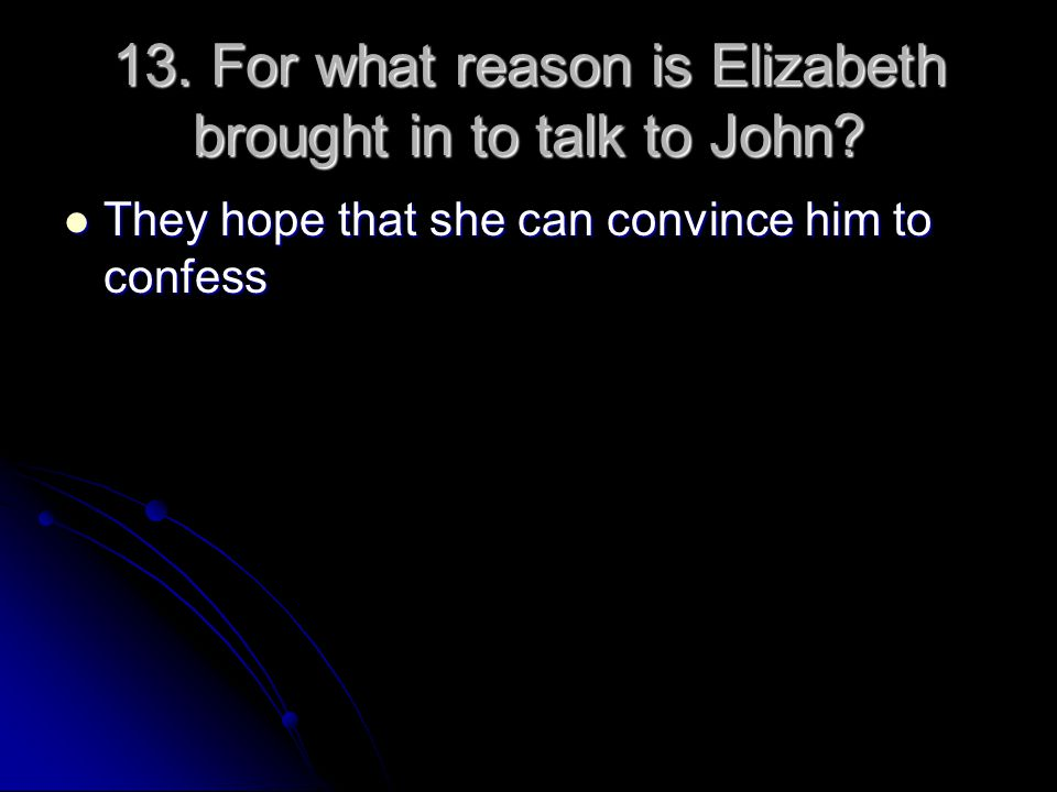 13. For what reason is Elizabeth brought in to talk to John? They hope that she can convince him to confess They hope that she can convince him to con