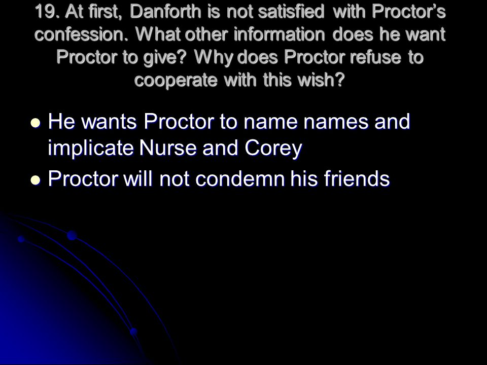 19. At first, Danforth is not satisfied with Proctor's confession. What other information does he want Proctor to give? Why does Proctor refuse to coo