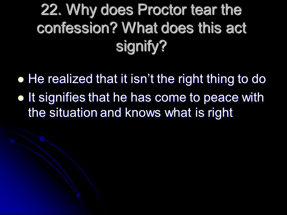22. Why does Proctor tear the confession? What does this act signify? He realized that it isn't the right thing to do He realized that it isn't the ri