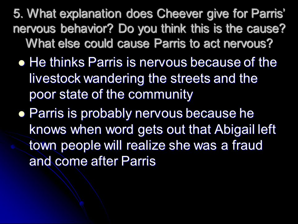 5. What explanation does Cheever give for Parris' nervous behavior? Do you think this is the cause? What else could cause Parris to act nervous? He th