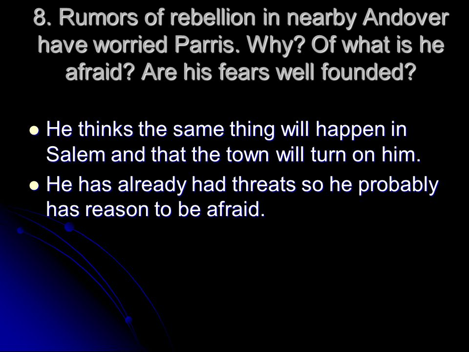 8. Rumors of rebellion in nearby Andover have worried Parris. Why? Of what is he afraid? Are his fears well founded? He thinks the same thing will hap