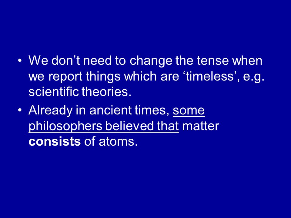 We don't need to change the tense when we report things which are 'timeless', e.g. scientific theories. Already in ancient times, some philosophers be