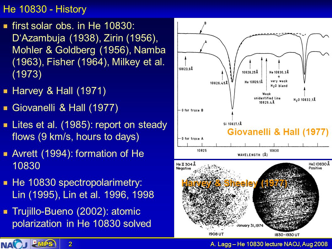 A. Lagg – He 10830 lecture NAOJ, Aug 2008 2 He 10830 - History first solar obs. in He 10830: D'Azambuja (1938), Zirin (1956), Mohler & Goldberg (1956)