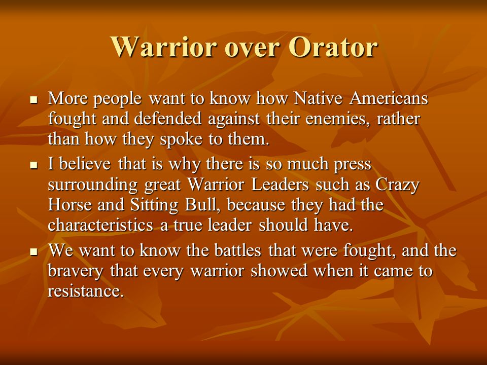 Warrior over Orator More people want to know how Native Americans fought and defended against their enemies, rather than how they spoke to them. More