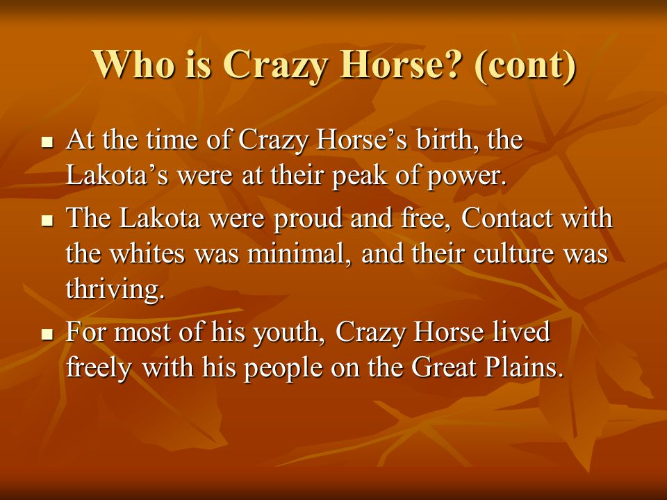 Who is Crazy Horse? (cont) At the time of Crazy Horse's birth, the Lakota's were at their peak of power. At the time of Crazy Horse's birth, the Lakot