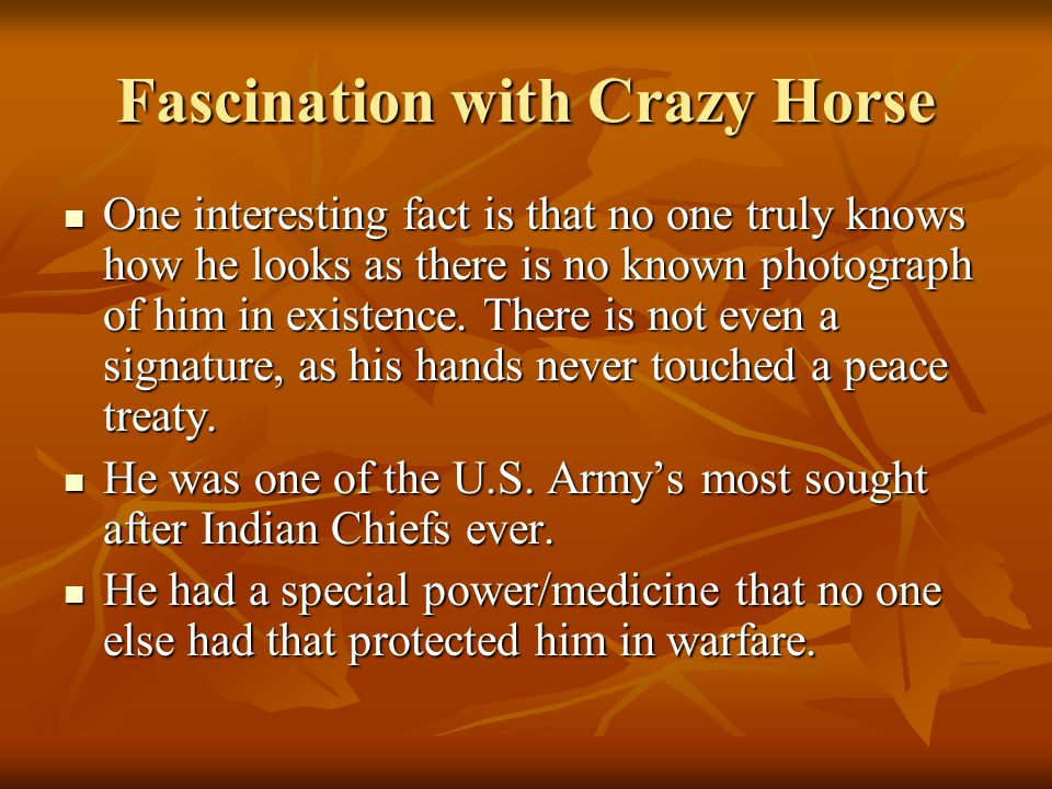 Fascination with Crazy Horse One interesting fact is that no one truly knows how he looks as there is no known photograph of him in existence. There i