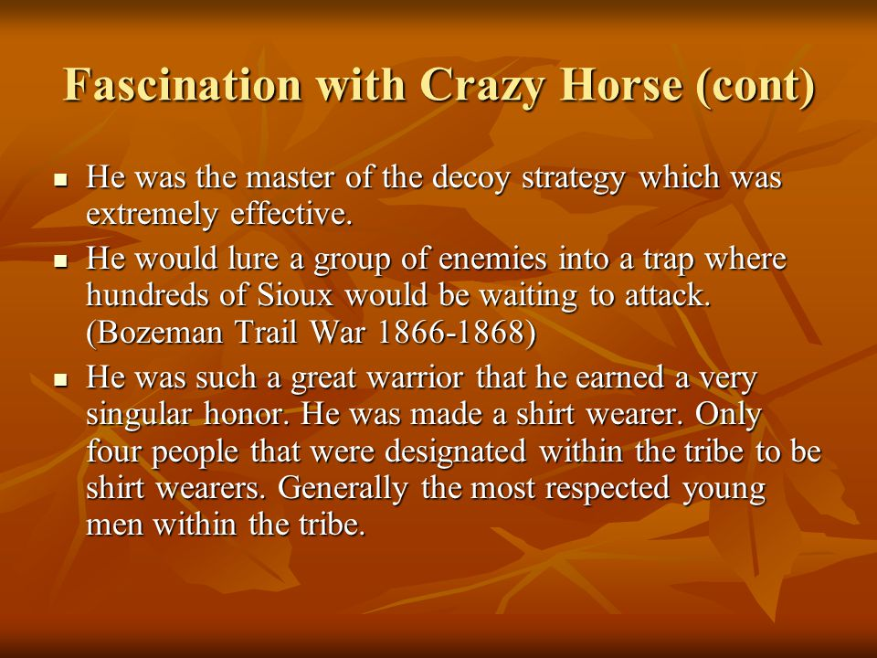 Fascination with Crazy Horse (cont) He was the master of the decoy strategy which was extremely effective. He was the master of the decoy strategy whi