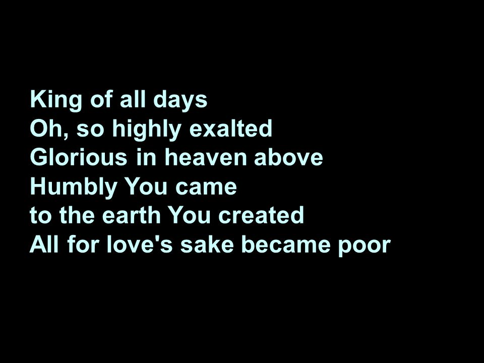 King of all days Oh, so highly exalted Glorious in heaven above Humbly You came to the earth You created All for love's sake became poor
