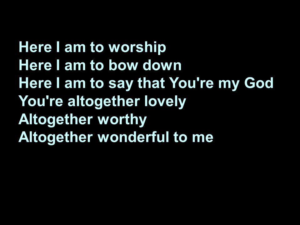 Here I am to worship Here I am to bow down Here I am to say that You're my God You're altogether lovely Altogether worthy Altogether wonderful to me