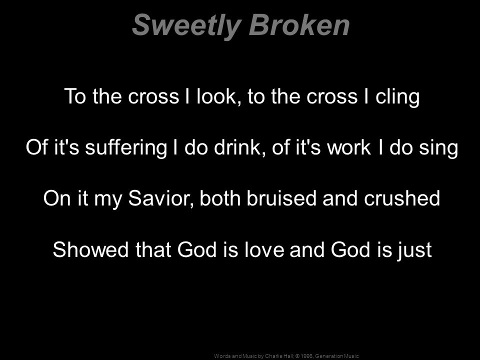 Words and Music by Charlie Hall; © 1996, Generation Music To the cross I look, to the cross I cling Of it s suffering I do drink, of it s work I do sing On it my Savior, both bruised and crushed Showed that God is love and God is just Sweetly Broken