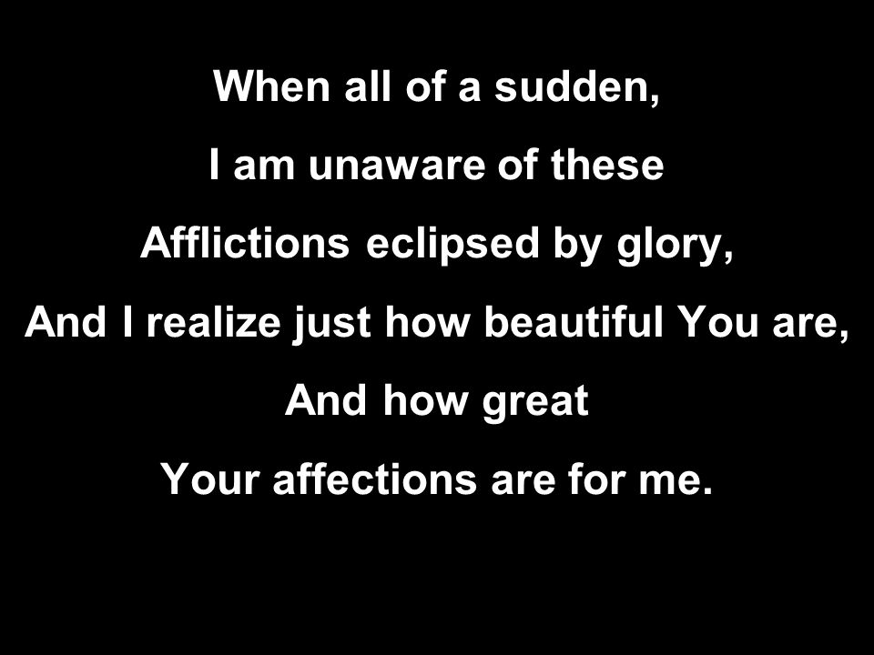 When all of a sudden, I am unaware of these Afflictions eclipsed by glory, And I realize just how beautiful You are, And how great Your affections are