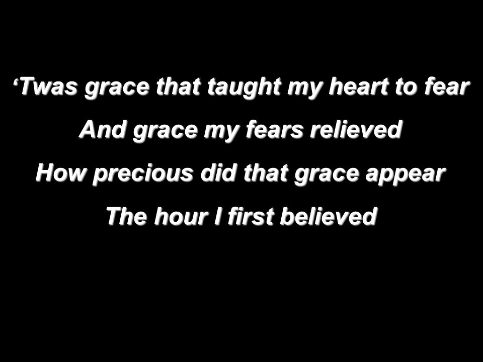 ' Twas grace that taught my heart to fear And grace my fears relieved How precious did that grace appear The hour I first believed