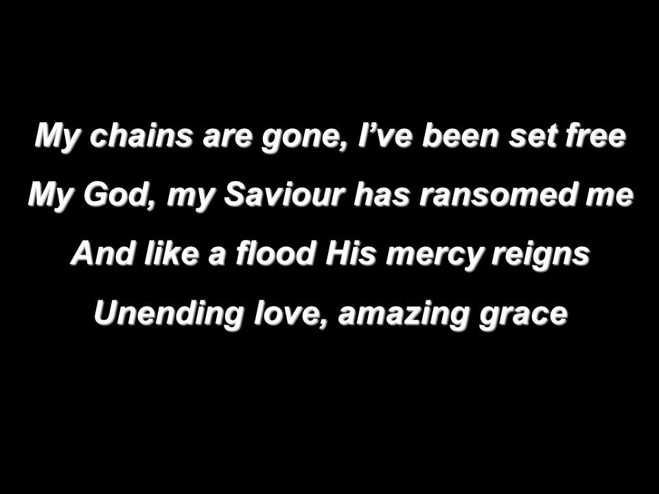 My chains are gone, I've been set free My God, my Saviour has ransomed me And like a flood His mercy reigns Unending love, amazing grace