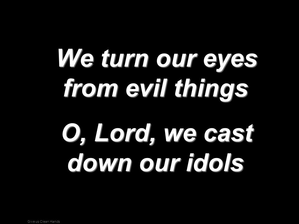 Give us Clean Hands We turn our eyes from evil things We turn our eyes from evil things O, Lord, we cast down our idols O, Lord, we cast down our idol