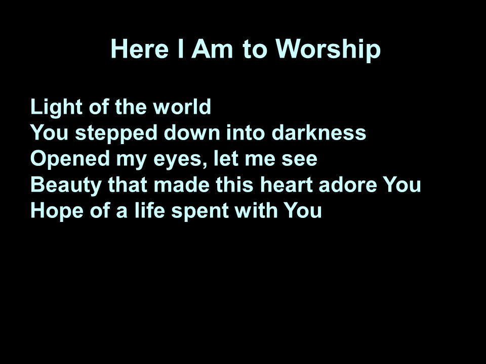 Here I Am to Worship Light of the world You stepped down into darkness Opened my eyes, let me see Beauty that made this heart adore You Hope of a life