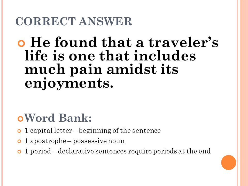 CORRECT ANSWER He found that a traveler's life is one that includes much pain amidst its enjoyments. Word Bank: 1 capital letter – beginning of the se