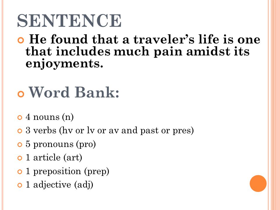 SENTENCE He found that a traveler's life is one that includes much pain amidst its enjoyments. Word Bank: 4 nouns (n) 3 verbs (hv or lv or av and past
