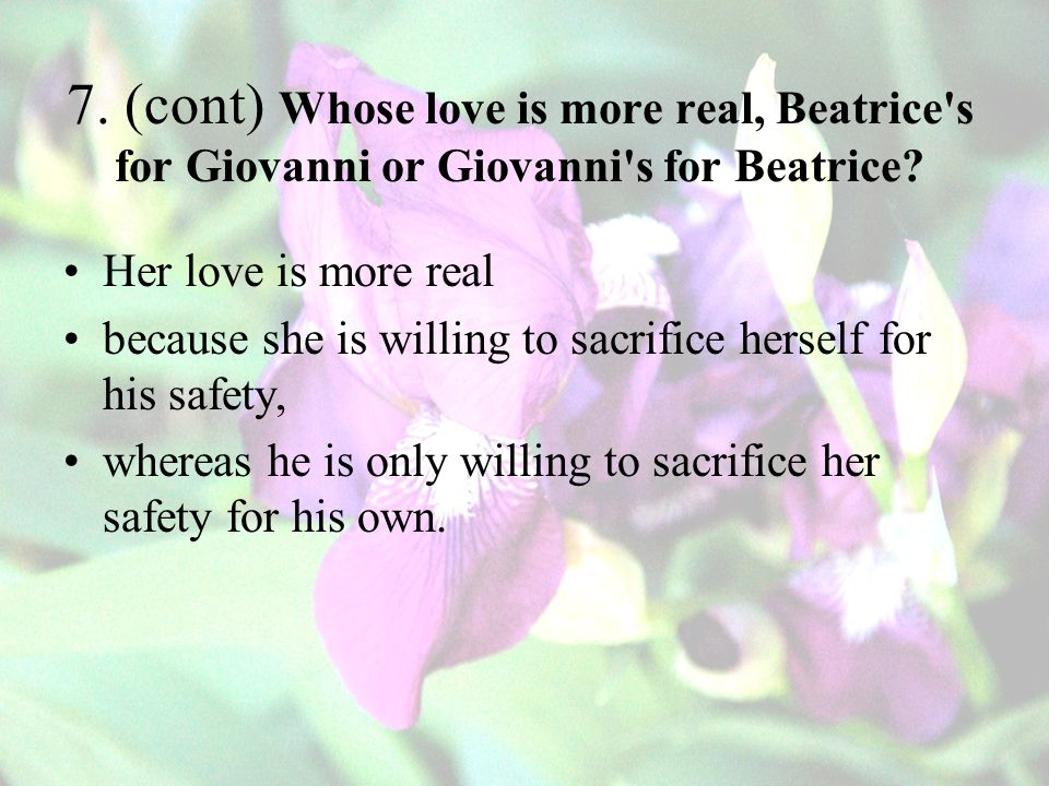 7.(cont) Whose love is more real, Beatrice s for Giovanni or Giovanni s for Beatrice.