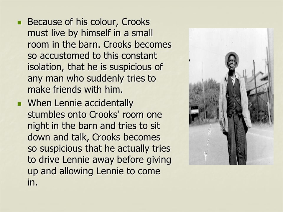Because of his colour, Crooks must live by himself in a small room in the barn.