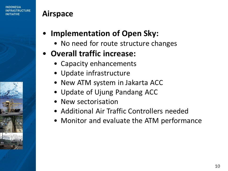 10 Airspace Implementation of Open Sky: No need for route structure changes Overall traffic increase: Capacity enhancements Update infrastructure New ATM system in Jakarta ACC Update of Ujung Pandang ACC New sectorisation Additional Air Traffic Controllers needed Monitor and evaluate the ATM performance