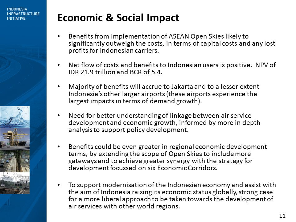11 Economic & Social Impact Benefits from implementation of ASEAN Open Skies likely to significantly outweigh the costs, in terms of capital costs and any lost profits for Indonesian carriers.