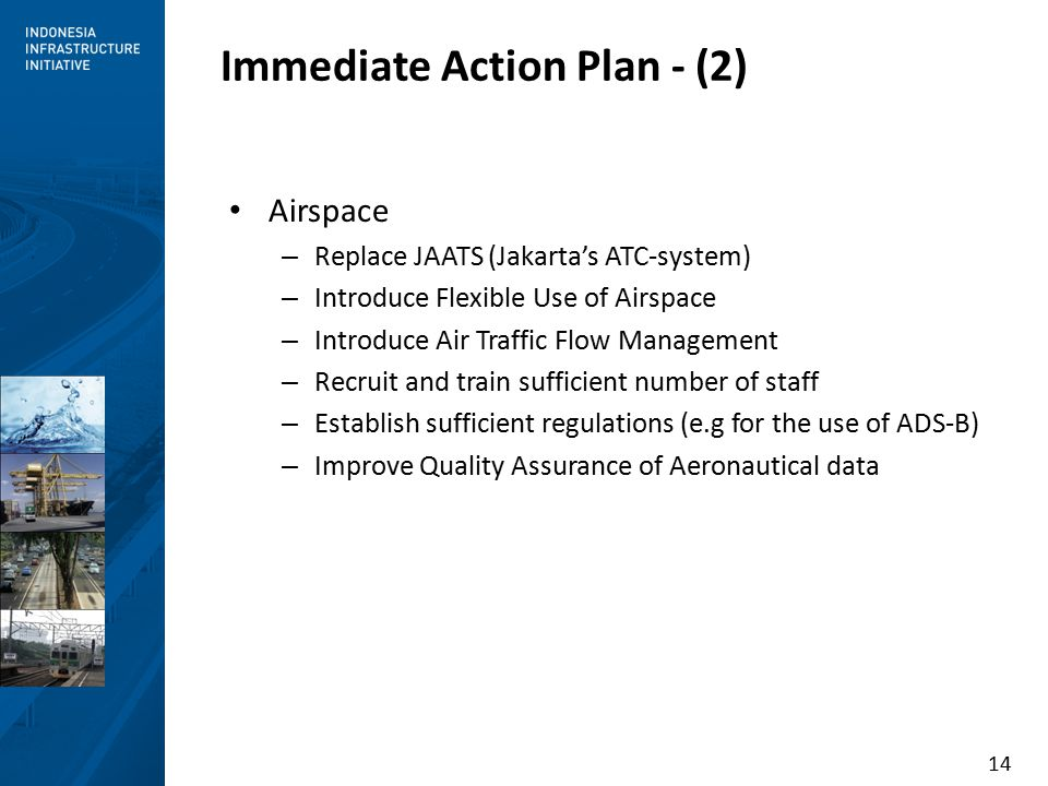 14 Immediate Action Plan - (2) Airspace – Replace JAATS (Jakarta's ATC-system) – Introduce Flexible Use of Airspace – Introduce Air Traffic Flow Management – Recruit and train sufficient number of staff – Establish sufficient regulations (e.g for the use of ADS-B) – Improve Quality Assurance of Aeronautical data