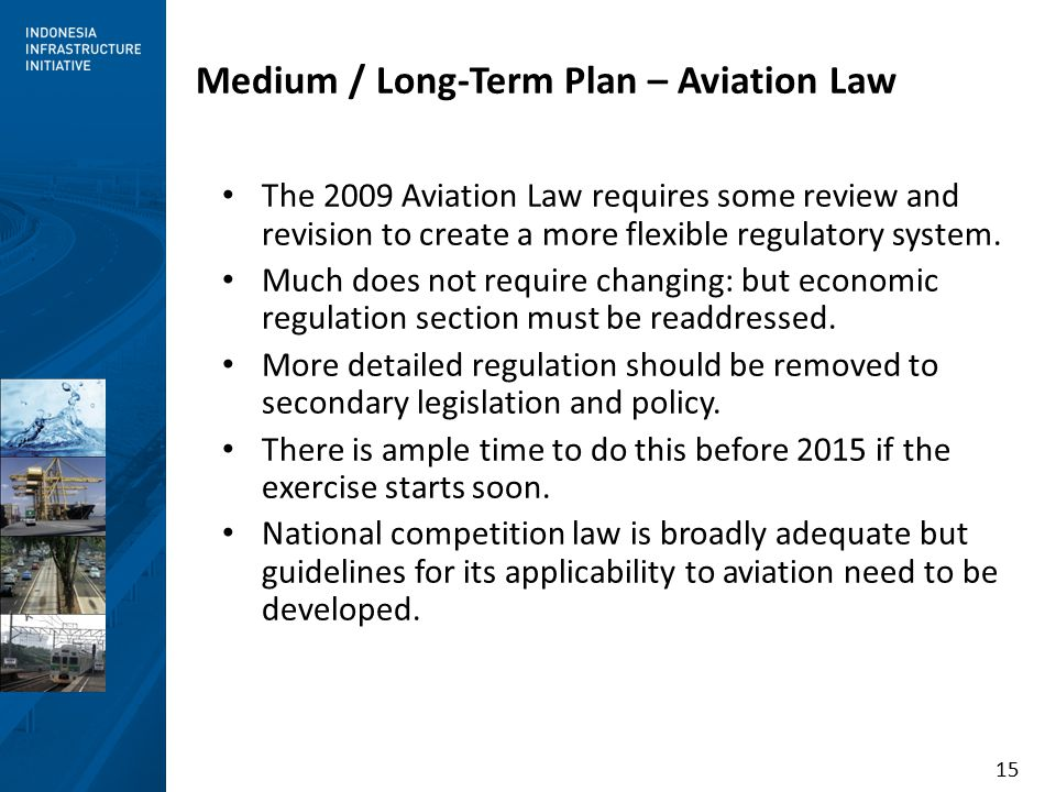 15 Medium / Long-Term Plan – Aviation Law The 2009 Aviation Law requires some review and revision to create a more flexible regulatory system.