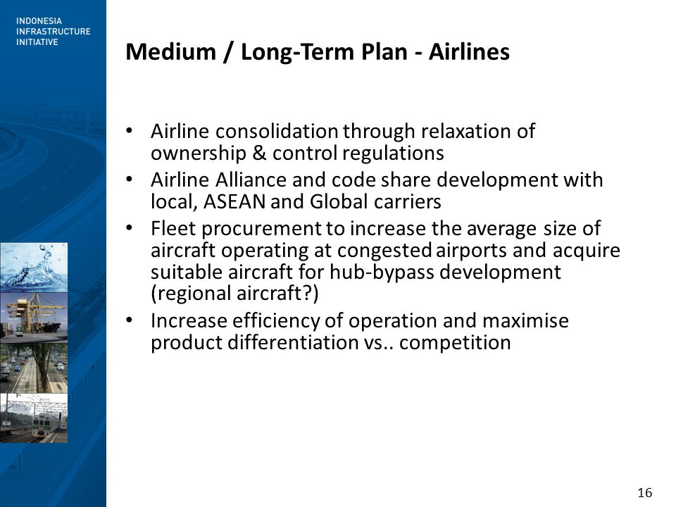 16 Medium / Long-Term Plan - Airlines Airline consolidation through relaxation of ownership & control regulations Airline Alliance and code share development with local, ASEAN and Global carriers Fleet procurement to increase the average size of aircraft operating at congested airports and acquire suitable aircraft for hub-bypass development (regional aircraft ) Increase efficiency of operation and maximise product differentiation vs..
