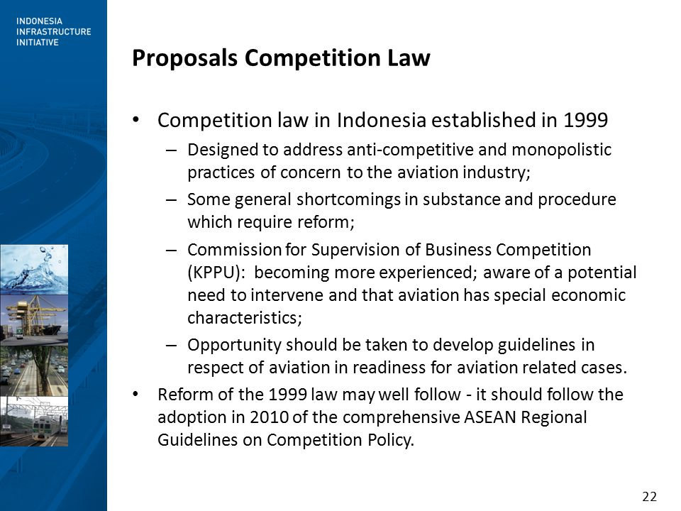 22 Proposals Competition Law Competition law in Indonesia established in 1999 – Designed to address anti-competitive and monopolistic practices of concern to the aviation industry; – Some general shortcomings in substance and procedure which require reform; – Commission for Supervision of Business Competition (KPPU): becoming more experienced; aware of a potential need to intervene and that aviation has special economic characteristics; – Opportunity should be taken to develop guidelines in respect of aviation in readiness for aviation related cases.