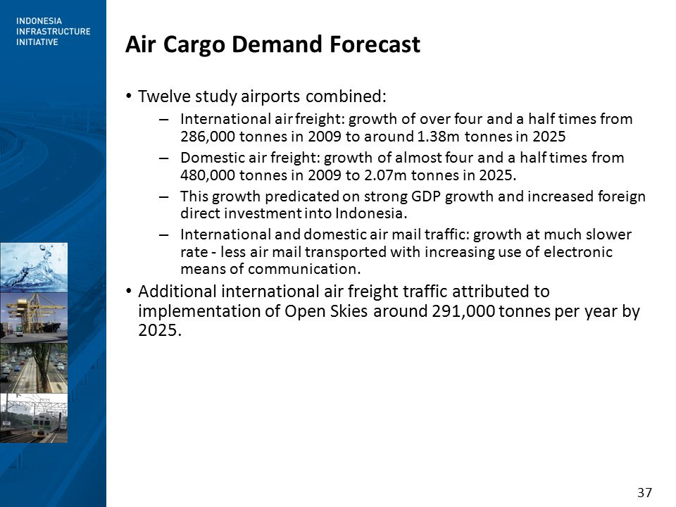 37 Air Cargo Demand Forecast Twelve study airports combined: – International air freight: growth of over four and a half times from 286,000 tonnes in 2009 to around 1.38m tonnes in 2025 – Domestic air freight: growth of almost four and a half times from 480,000 tonnes in 2009 to 2.07m tonnes in 2025.