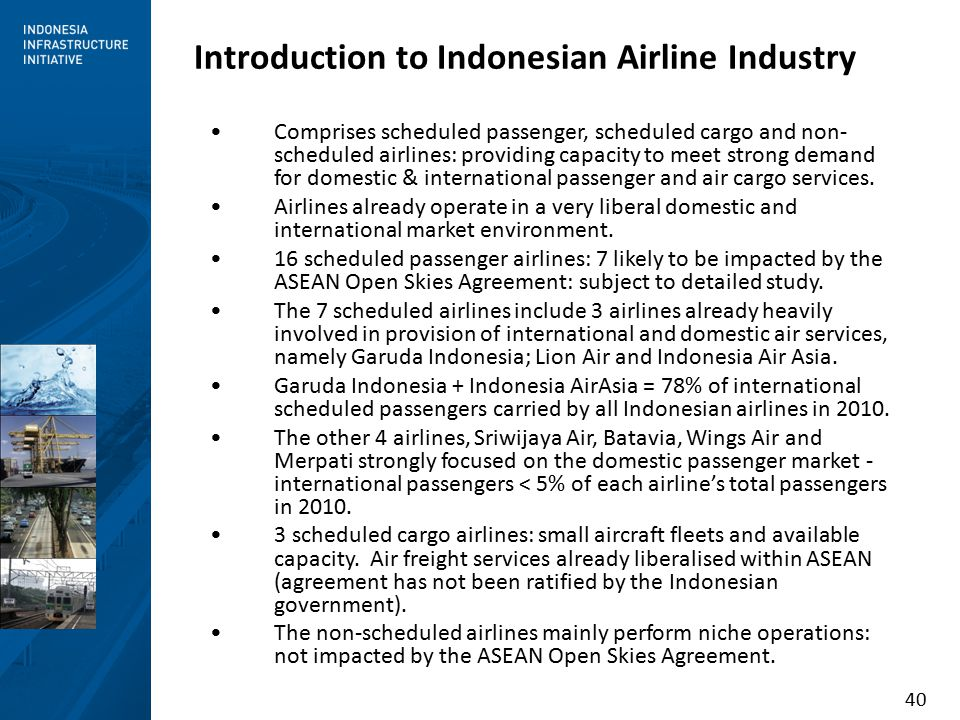 40 Introduction to Indonesian Airline Industry Comprises scheduled passenger, scheduled cargo and non- scheduled airlines: providing capacity to meet strong demand for domestic & international passenger and air cargo services.