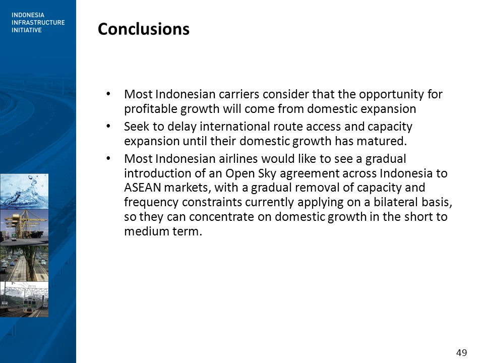 49 Conclusions Most Indonesian carriers consider that the opportunity for profitable growth will come from domestic expansion Seek to delay international route access and capacity expansion until their domestic growth has matured.