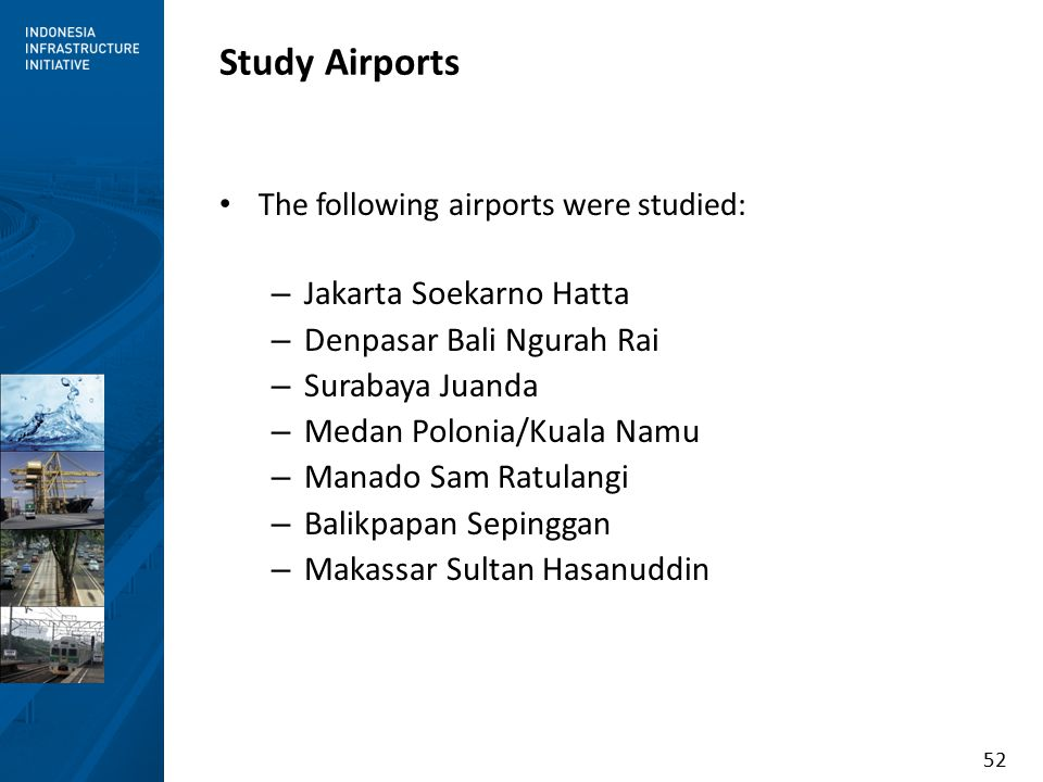 52 Study Airports The following airports were studied: – Jakarta Soekarno Hatta – Denpasar Bali Ngurah Rai – Surabaya Juanda – Medan Polonia/Kuala Namu – Manado Sam Ratulangi – Balikpapan Sepinggan – Makassar Sultan Hasanuddin