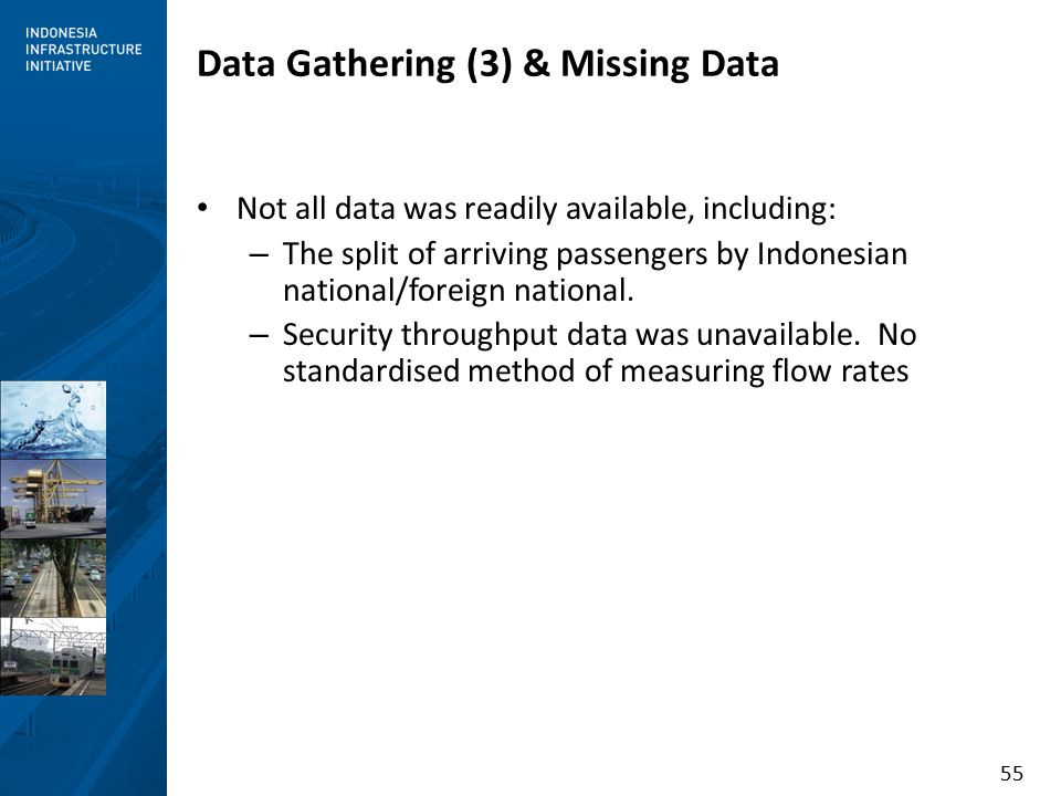55 Data Gathering (3) & Missing Data Not all data was readily available, including: – The split of arriving passengers by Indonesian national/foreign national.