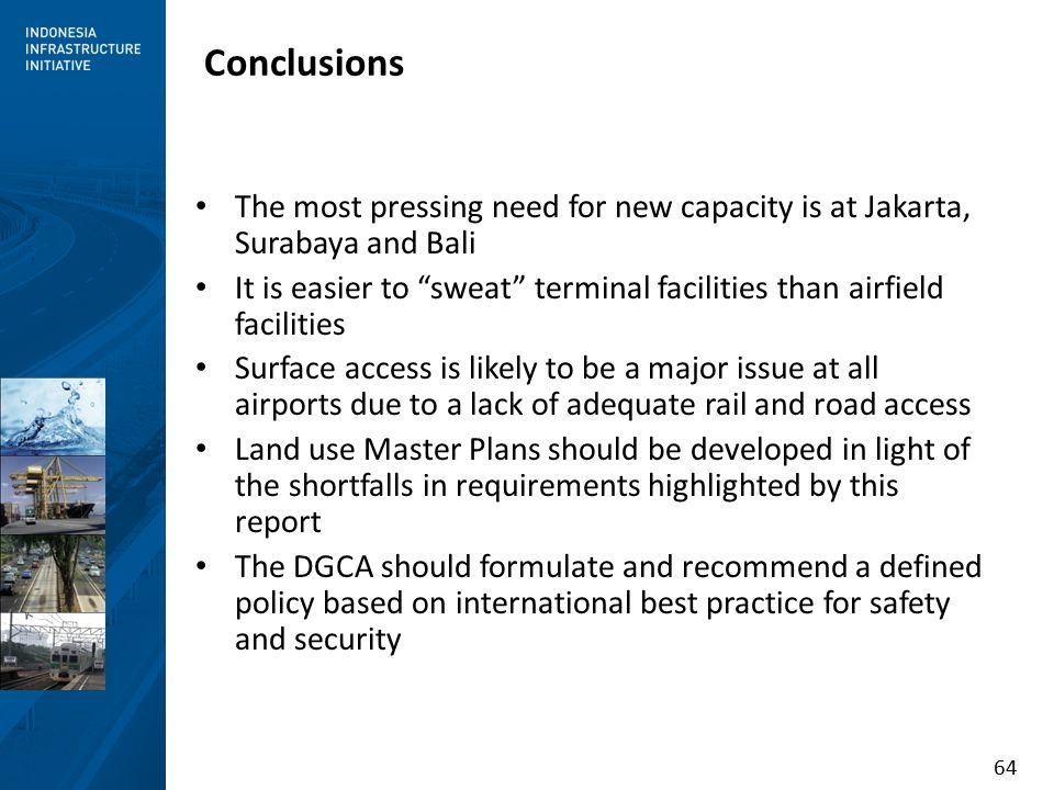 64 Conclusions The most pressing need for new capacity is at Jakarta, Surabaya and Bali It is easier to sweat terminal facilities than airfield facilities Surface access is likely to be a major issue at all airports due to a lack of adequate rail and road access Land use Master Plans should be developed in light of the shortfalls in requirements highlighted by this report The DGCA should formulate and recommend a defined policy based on international best practice for safety and security