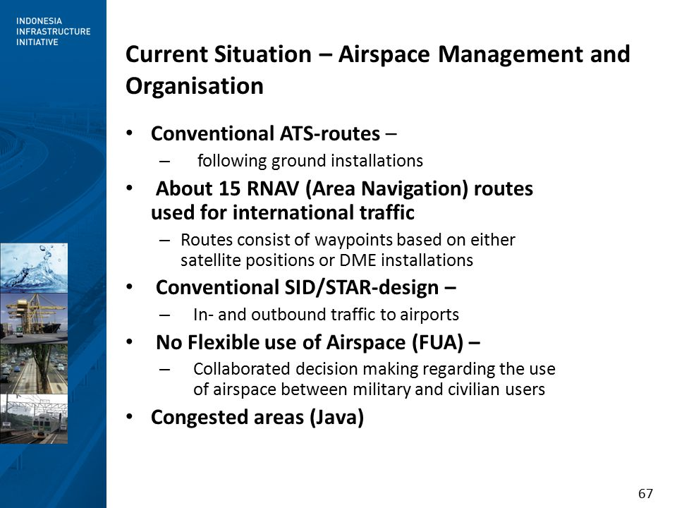 67 Conventional ATS-routes – – following ground installations About 15 RNAV (Area Navigation) routes used for international traffic – Routes consist of waypoints based on either satellite positions or DME installations Conventional SID/STAR-design – – In- and outbound traffic to airports No Flexible use of Airspace (FUA) – – Collaborated decision making regarding the use of airspace between military and civilian users Congested areas (Java) Current Situation – Airspace Management and Organisation