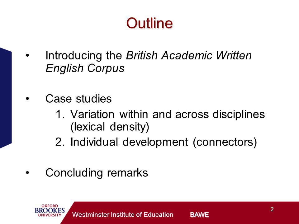 2 BAWE Westminster Institute of Education BAWE Outline Introducing the British Academic Written English Corpus Case studies 1.Variation within and across disciplines (lexical density) 2.Individual development (connectors) Concluding remarks