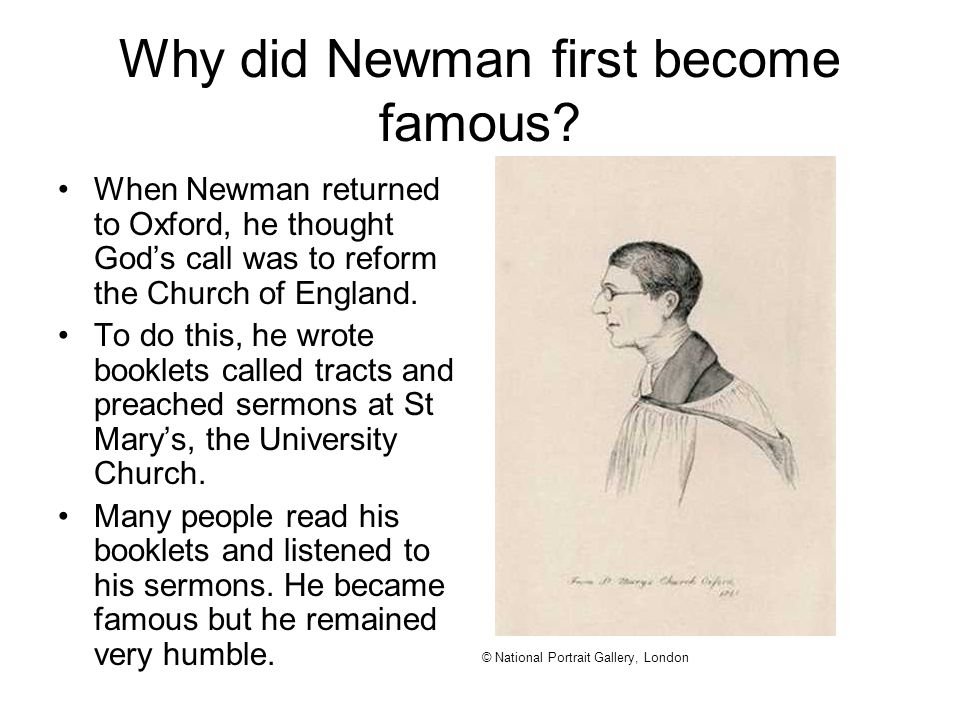 Why did Newman first become famous? When Newman returned to Oxford, he thought God's call was to reform the Church of England. To do this, he wrote bo