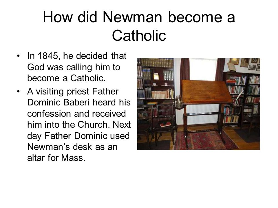 How did Newman become a Catholic In 1845, he decided that God was calling him to become a Catholic. A visiting priest Father Dominic Baberi heard his