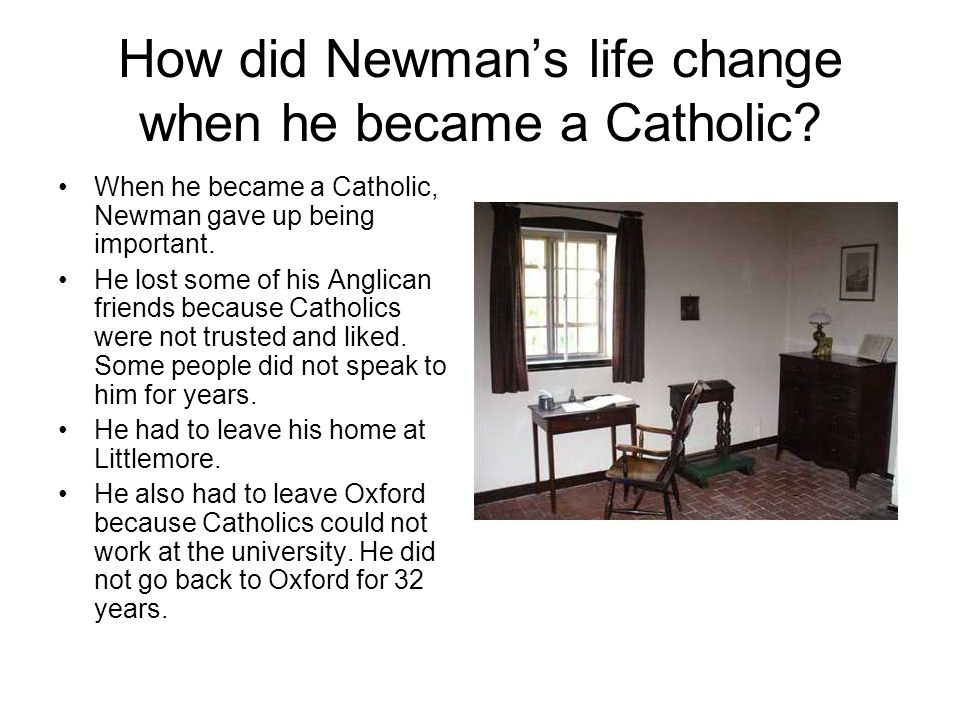 How did Newman's life change when he became a Catholic? When he became a Catholic, Newman gave up being important. He lost some of his Anglican friend