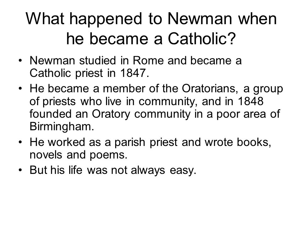 What happened to Newman when he became a Catholic? Newman studied in Rome and became a Catholic priest in 1847. He became a member of the Oratorians,
