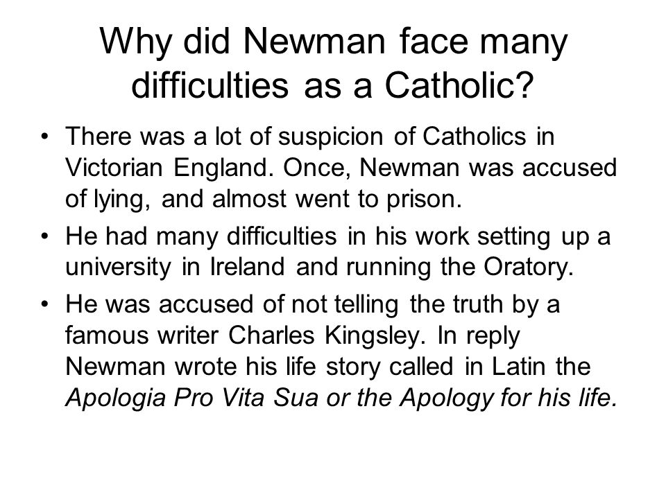 Why did Newman face many difficulties as a Catholic? There was a lot of suspicion of Catholics in Victorian England. Once, Newman was accused of lying