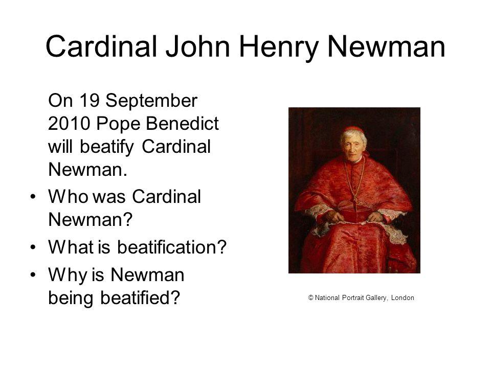 Cardinal John Henry Newman On 19 September 2010 Pope Benedict will beatify Cardinal Newman. Who was Cardinal Newman? What is beatification? Why is New