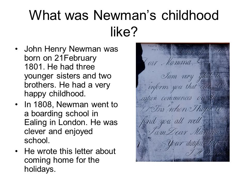 What was Newman's childhood like? John Henry Newman was born on 21February 1801. He had three younger sisters and two brothers. He had a very happy ch