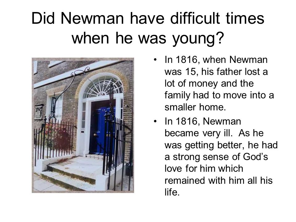 Did Newman have difficult times when he was young? In 1816, when Newman was 15, his father lost a lot of money and the family had to move into a small