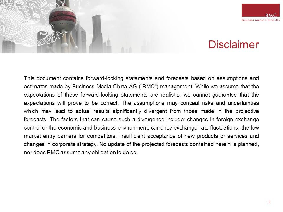 "2 Disclaimer This document contains forward-looking statements and forecasts based on assumptions and estimates made by Business Media China AG (""BMC ) management."