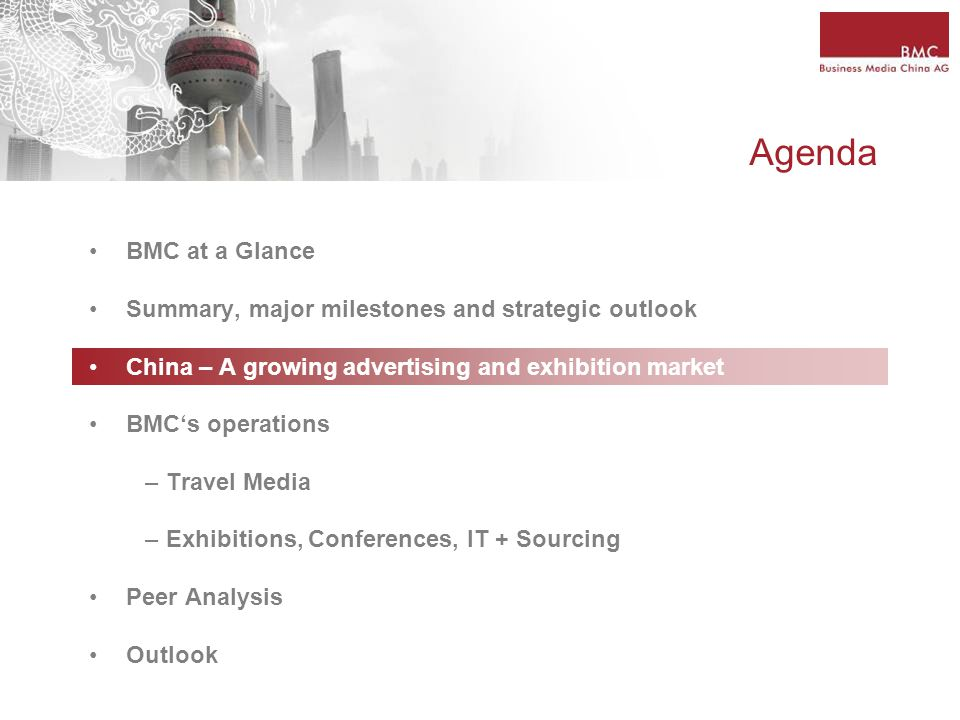 Agenda BMC at a Glance Summary, major milestones and strategic outlook China – A growing advertising and exhibition market BMC's operations – Travel Media – Exhibitions, Conferences, IT + Sourcing Peer Analysis Outlook