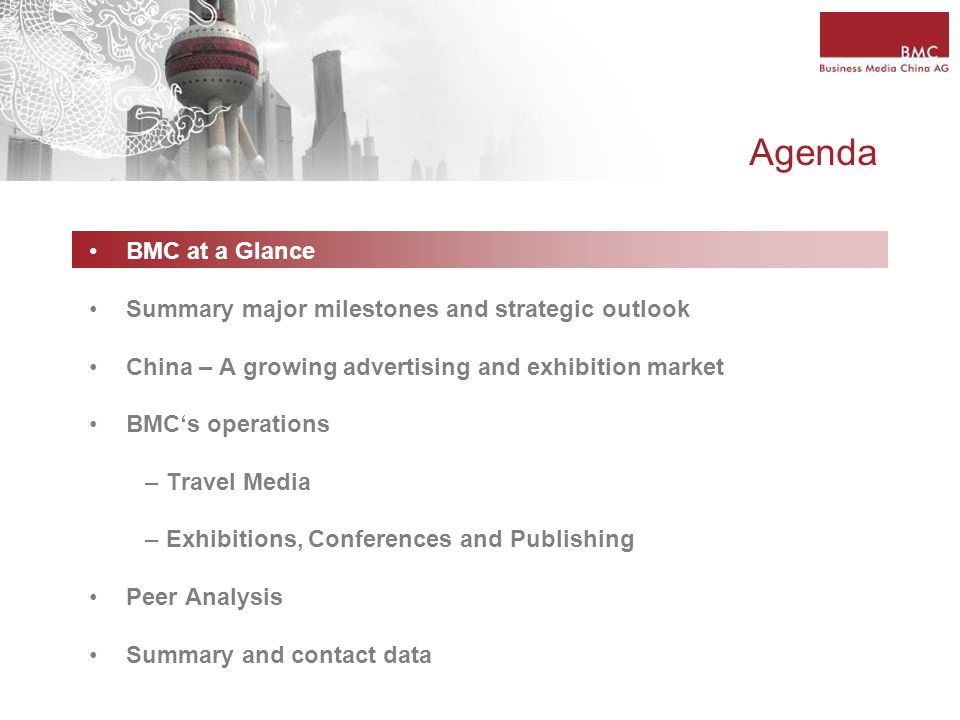 Agenda BMC at a Glance Summary major milestones and strategic outlook China – A growing advertising and exhibition market BMC's operations – Travel Media – Exhibitions, Conferences and Publishing Peer Analysis Summary and contact data