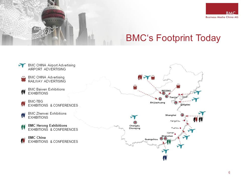 6 BMC's Footprint Today BEIJING Shijiazhuang Tianjin Dalian Qingdao Shanghai Hangzhou Fuzhou Xiamen Chengdu Chonqing Guangzhou Shenzhen BMC CHINA Airport Advertising AIRPORT ADVERTISING BMC CHINA Advertising RAILWAY ADVERTISING BMC Baiwen Exhibitions EXHIBITIONS BMC-TBG EXHIBITIONS & CONFERENCES BMC Zhenwei Exhibitions EXHIBITIONS BMC Herong Exhibitions EXHIBITIONS & CONFERENCES BMC China EXHIBITIONS & CONFERENCES