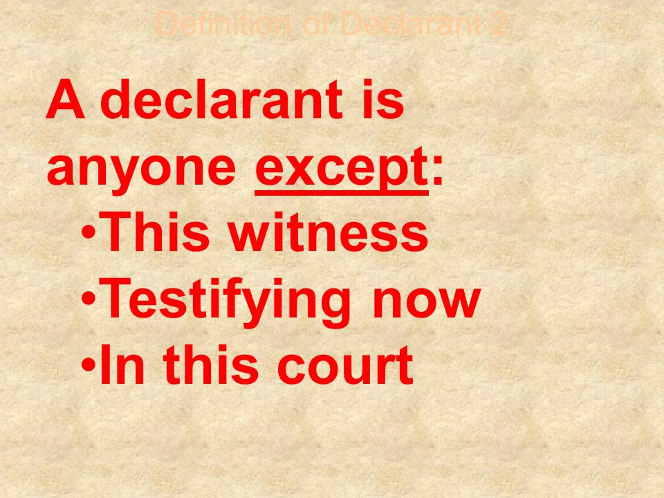 Definition of Declarant 2 A declarant is anyone except: This witness Testifying now In this court